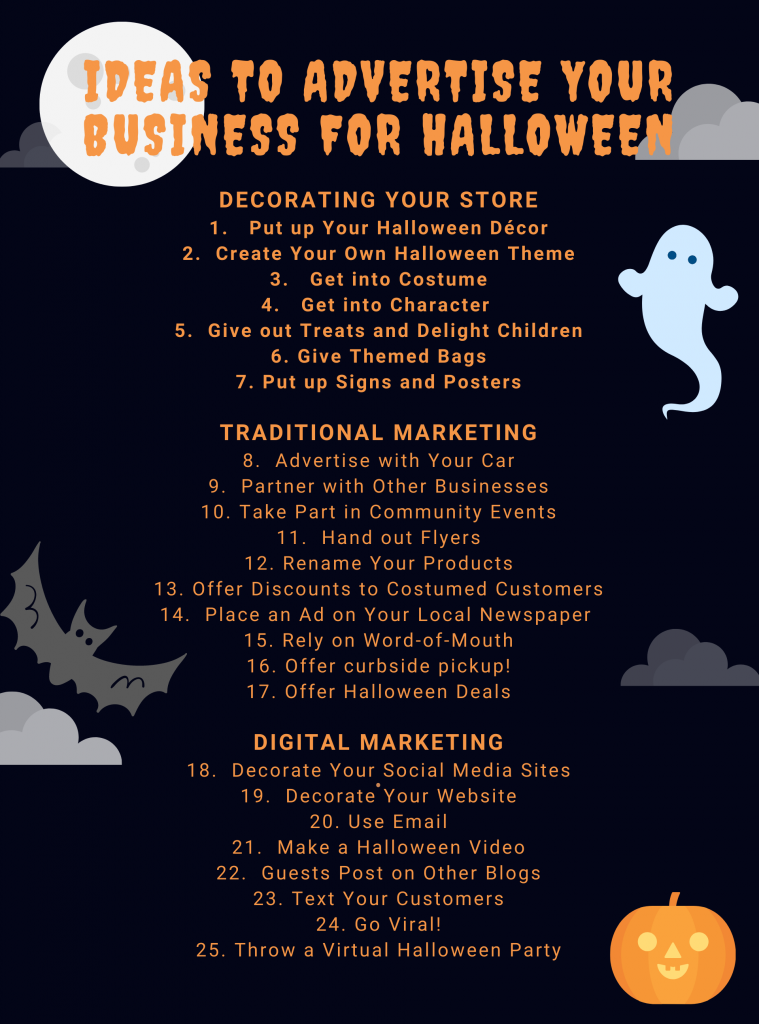 1. Put up Your Halloween Décor 2. Create Your Own Halloween Theme 3. Get into Costume 4. Get into Character 5. Give out Treats and Delight Children 6. Give Themed Bags 7. Put up Signs and Posters Traditional Marketing 8. Advertise with Your Car 9. Partner with Other Businesses 10. Take Part in Community Events 11. Hand out Flyers 12. Rename Your Products 13. Offer Gifts or Discounts to Anyone Who Comes in Costume 14. Place an Ad on Your Local Newspaper 15. Rely on Word-of-Mouth 16. Offer curbside pickup! 17. Offer Halloween Deals Digital Marketing 18. Decorate Your Social Media Sites 19. Decorate Your Website 20. Use Email 21. Make a Halloween Video 22. Guests Post on Other Blogs 23. Text Your Customers 24. Go Viral! 25. Throw a Virtual Halloween Party 25 ideas to advertise your business during halloween. concept: how to advertise your business