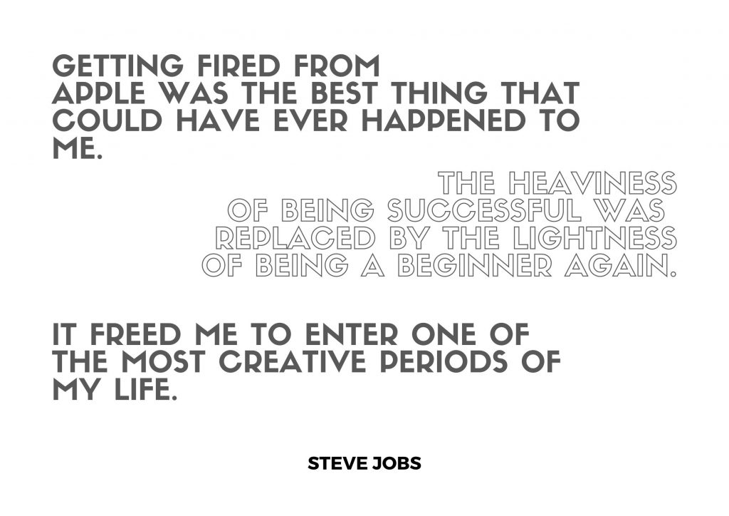 """Getting fired from Apple was the best thing that could have ever happened to me. The heaviness of being successful was replaced by the lightness of being a beginner again. It freed me to enter one of the most creative periods of my life"" Steve Jobs. concept: Thoughtful Quotes"