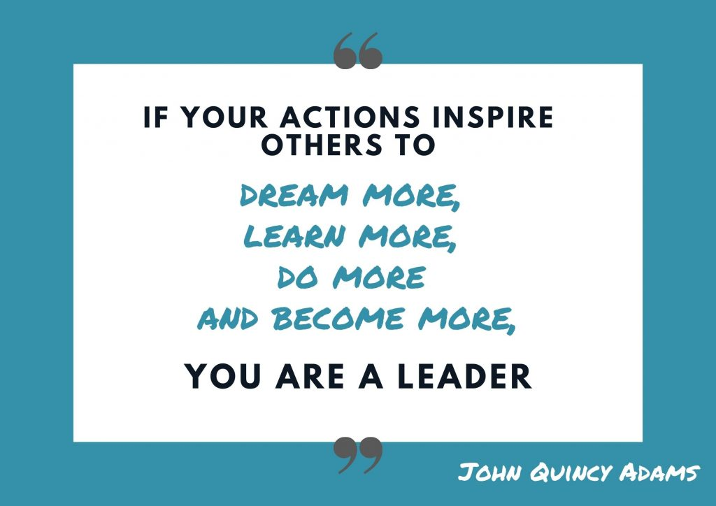 """If your actions inspire others to dream more, learn more, do more and become more, you are a leader"" John Quincy Adams. concept: Thoughtful Quotes"