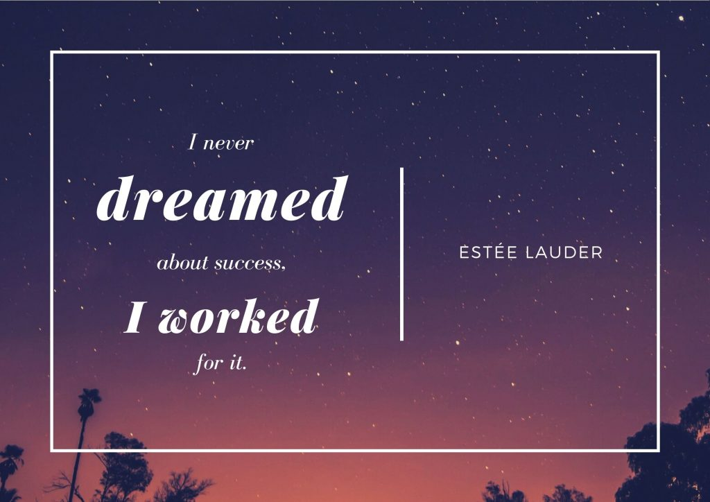 """I never dreamed of being successful, I worked for it"" Estée Lauder. concept: Thoughtful Quotes"