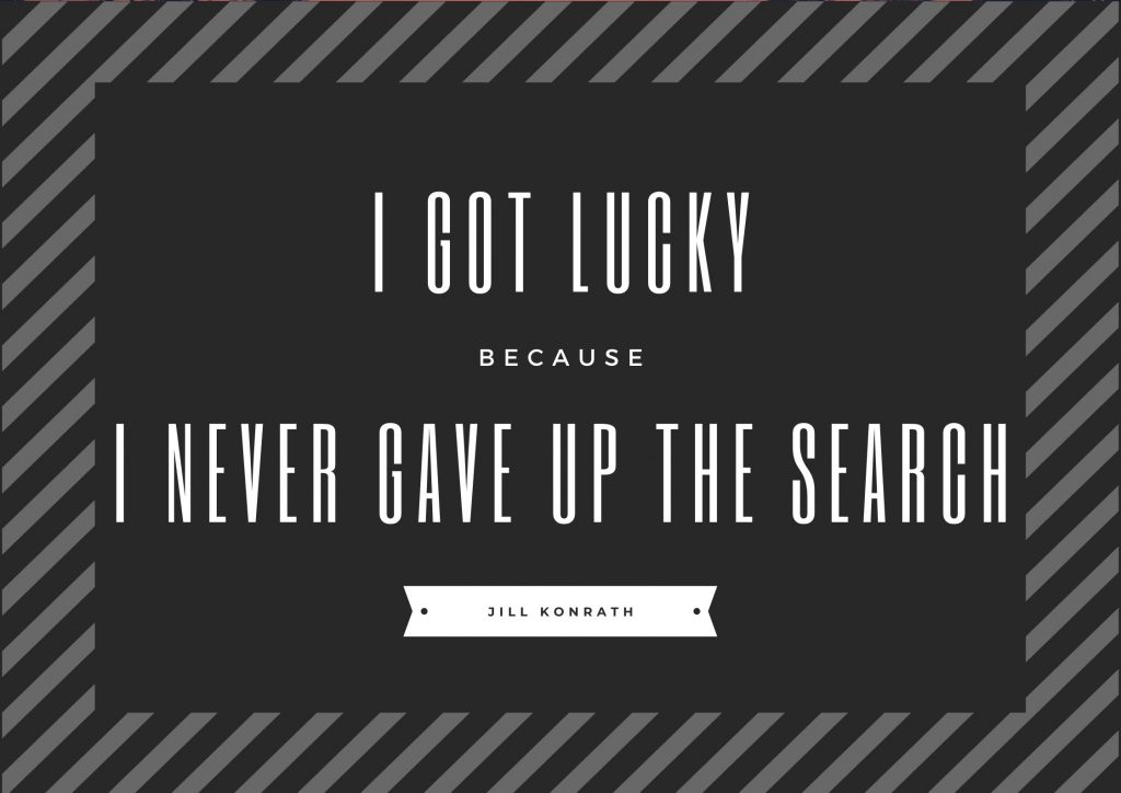"""I was lucky because I never gave up the search"" Jill Konrath. concept: Thoughtful Quotes"